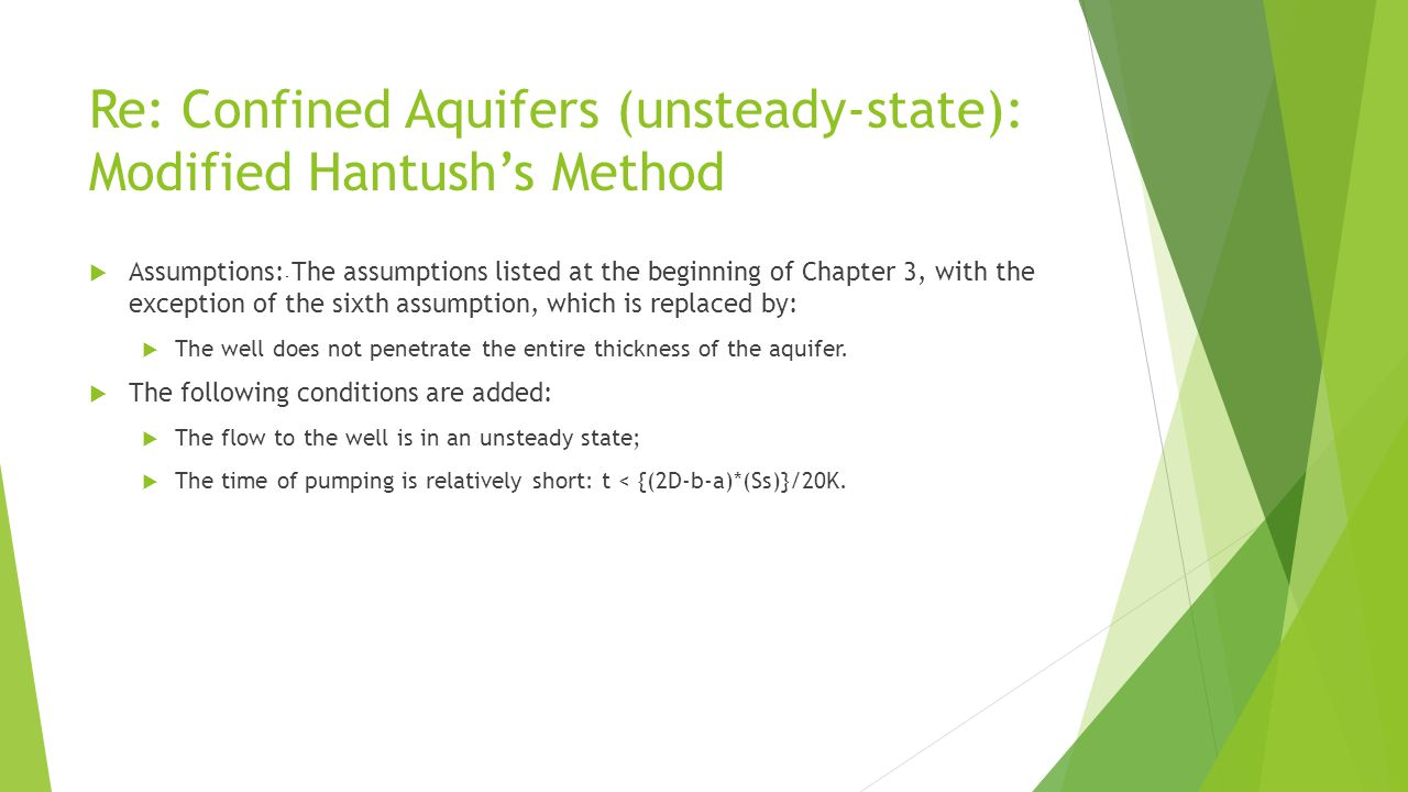Re: Confined Aquifers (unsteady-state): Modified Hantush's Method  Assumptions: - The assumptions listed at the beginning of Chapter 3, with the exception of the sixth assumption, which is replaced by:  The well does not penetrate the entire thickness of the aquifer.