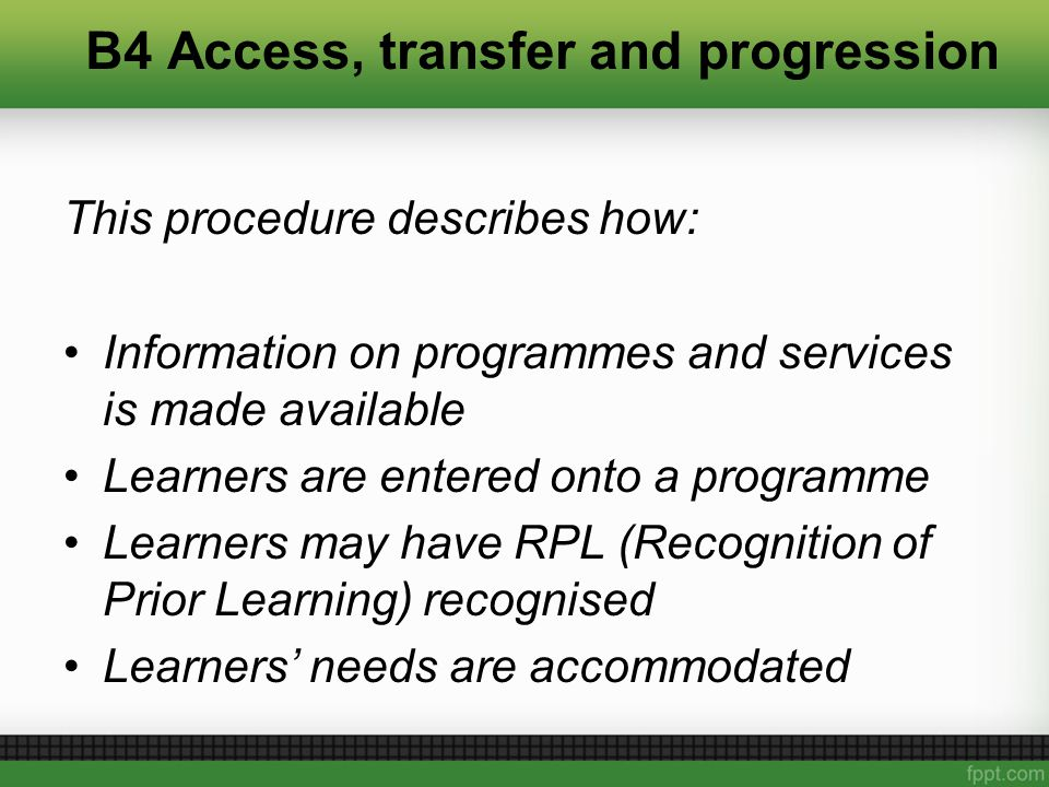 B4 Access, transfer and progression This procedure describes how: Information on programmes and services is made available Learners are entered onto a programme Learners may have RPL (Recognition of Prior Learning) recognised Learners' needs are accommodated