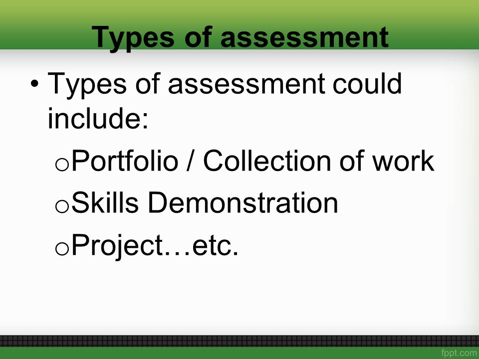 Types of assessment Types of assessment could include: o Portfolio / Collection of work o Skills Demonstration o Project…etc.