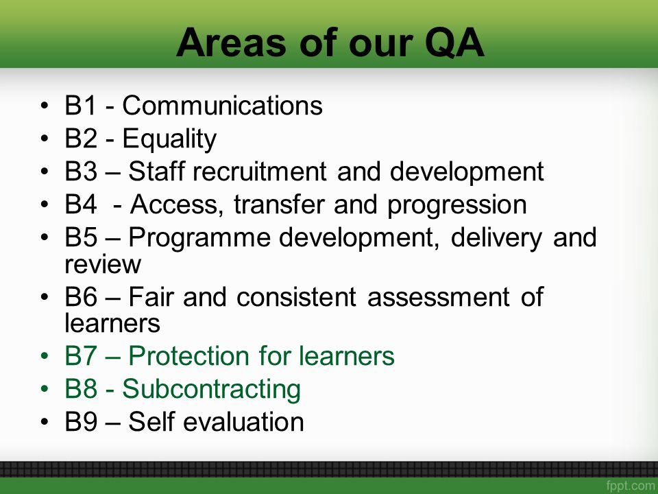 Areas of our QA B1 - Communications B2 - Equality B3 – Staff recruitment and development B4 - Access, transfer and progression B5 – Programme development, delivery and review B6 – Fair and consistent assessment of learners B7 – Protection for learners B8 - Subcontracting B9 – Self evaluation
