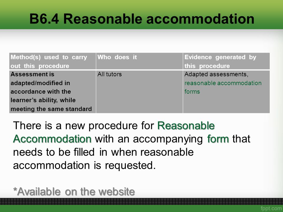 B6.4 Reasonable accommodation Method(s) used to carry out this procedure Who does it Evidence generated by this procedure Assessment is adapted/modified in accordance with the learner's ability, while meeting the same standard All tutorsAdapted assessments, reasonable accommodation forms Reasonable Accommodation form There is a new procedure for Reasonable Accommodation with an accompanying form that needs to be filled in when reasonable accommodation is requested.