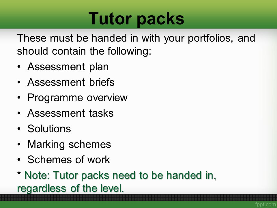 Tutor packs These must be handed in with your portfolios, and should contain the following: Assessment plan Assessment briefs Programme overview Assessment tasks Solutions Marking schemes Schemes of work Note: Tutor packs need to be handed in, regardless of the level.