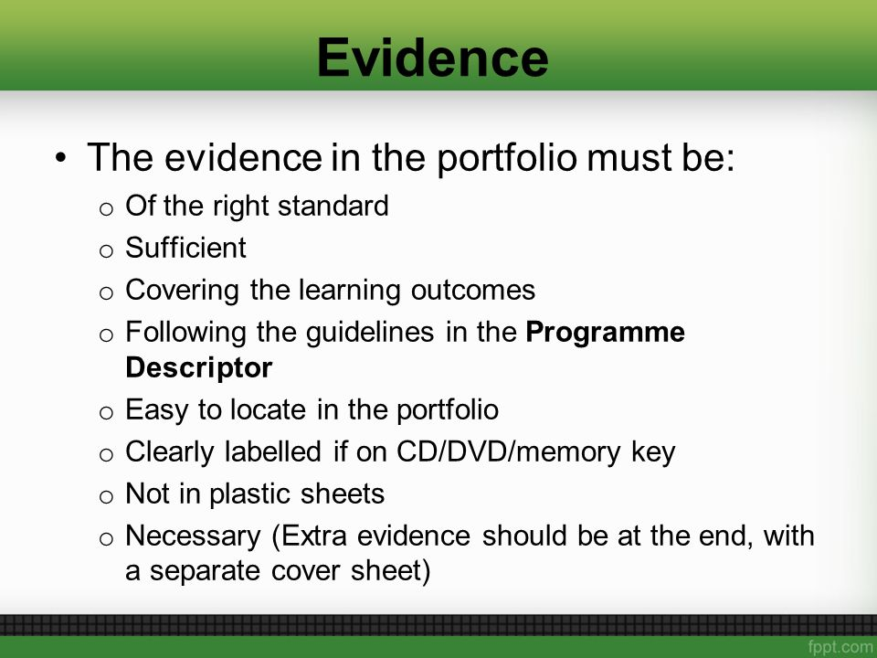 Evidence The evidence in the portfolio must be: o Of the right standard o Sufficient o Covering the learning outcomes o Following the guidelines in the Programme Descriptor o Easy to locate in the portfolio o Clearly labelled if on CD/DVD/memory key o Not in plastic sheets o Necessary (Extra evidence should be at the end, with a separate cover sheet)