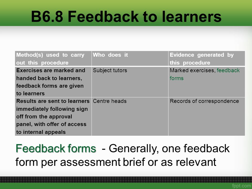 B6.8 Feedback to learners Method(s) used to carry out this procedure Who does it Evidence generated by this procedure Exercises are marked and handed back to learners, feedback forms are given to learners Subject tutors Marked exercises, feedback forms Results are sent to learners immediately following sign off from the approval panel, with offer of access to internal appeals Centre headsRecords of correspondence Feedback forms Feedback forms - Generally, one feedback form per assessment brief or as relevant