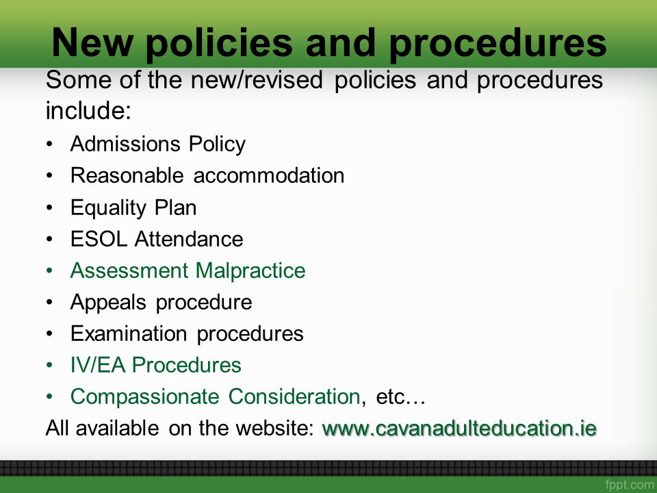 New policies and procedures Some of the new/revised policies and procedures include: Admissions Policy Reasonable accommodation Equality Plan ESOL Attendance Assessment Malpractice Appeals procedure Examination procedures IV/EA Procedures Compassionate Consideration, etc… www.cavanadulteducation.ie All available on the website: www.cavanadulteducation.ie