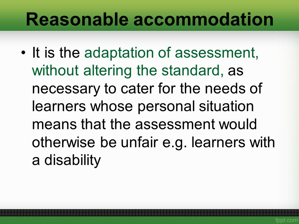 Reasonable accommodation It is the adaptation of assessment, without altering the standard, as necessary to cater for the needs of learners whose personal situation means that the assessment would otherwise be unfair e.g.