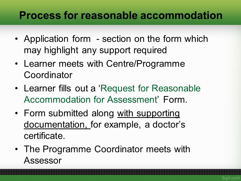 Process for reasonable accommodation Application form - section on the form which may highlight any support required Learner meets with Centre/Programme Coordinator Learner fills out a 'Request for Reasonable Accommodation for Assessment' Form.