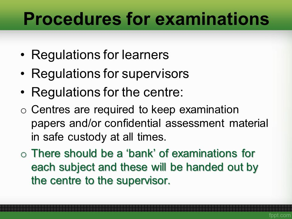 Procedures for examinations Regulations for learners Regulations for supervisors Regulations for the centre: o Centres are required to keep examination papers and/or confidential assessment material in safe custody at all times.