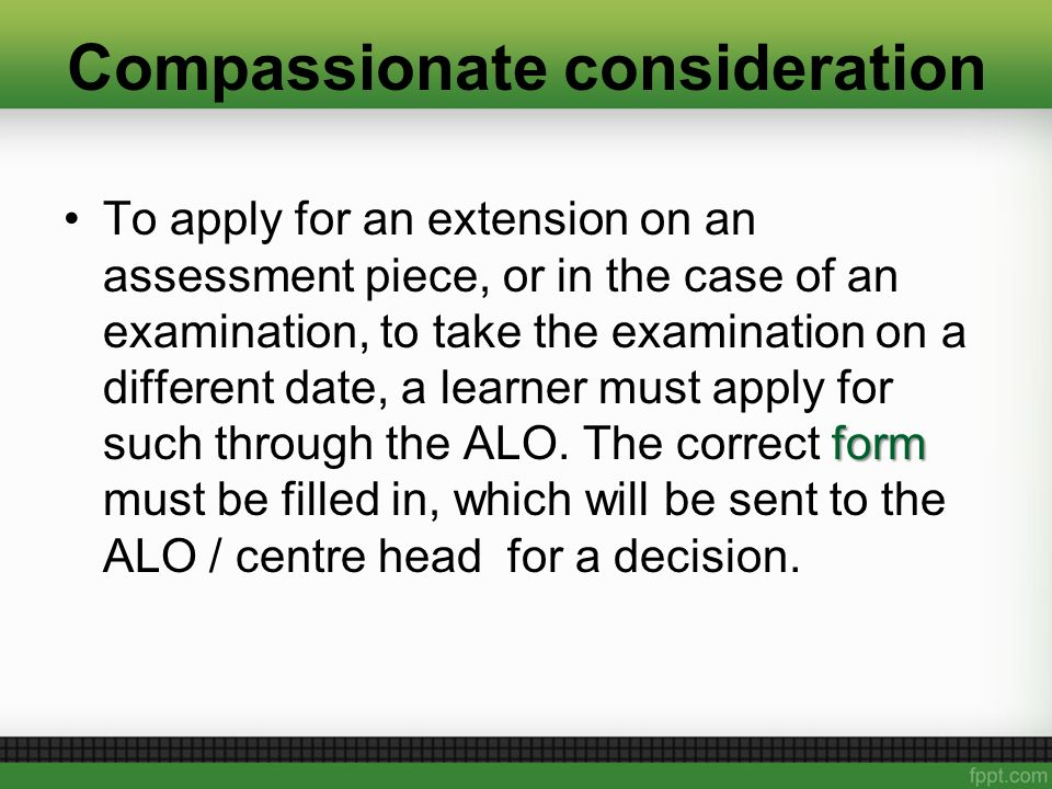 Compassionate consideration formTo apply for an extension on an assessment piece, or in the case of an examination, to take the examination on a different date, a learner must apply for such through the ALO.