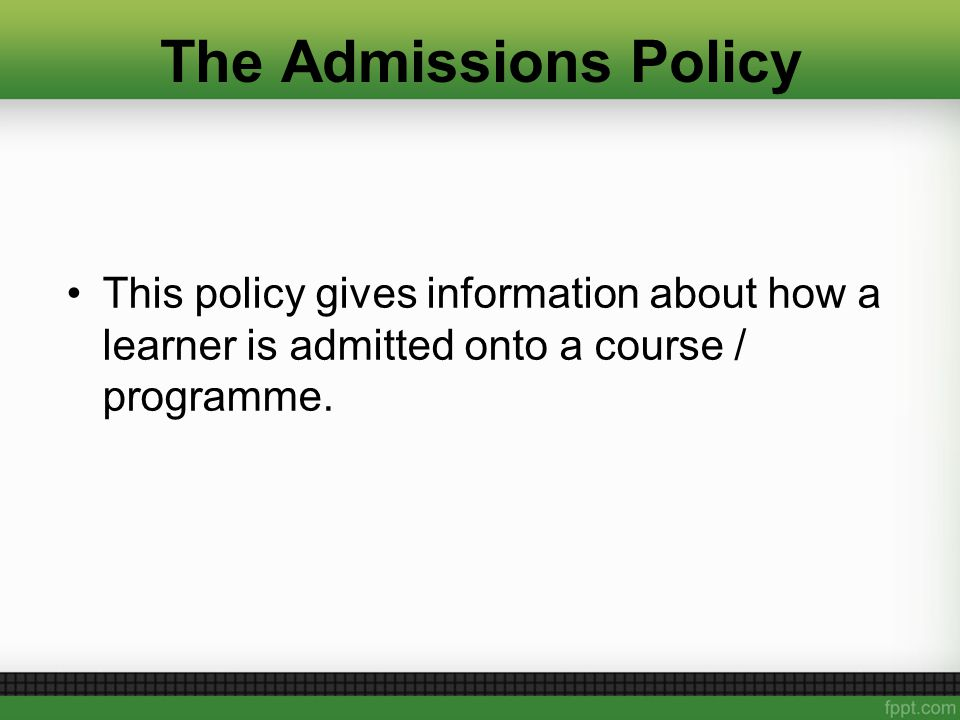 The Admissions Policy This policy gives information about how a learner is admitted onto a course / programme.