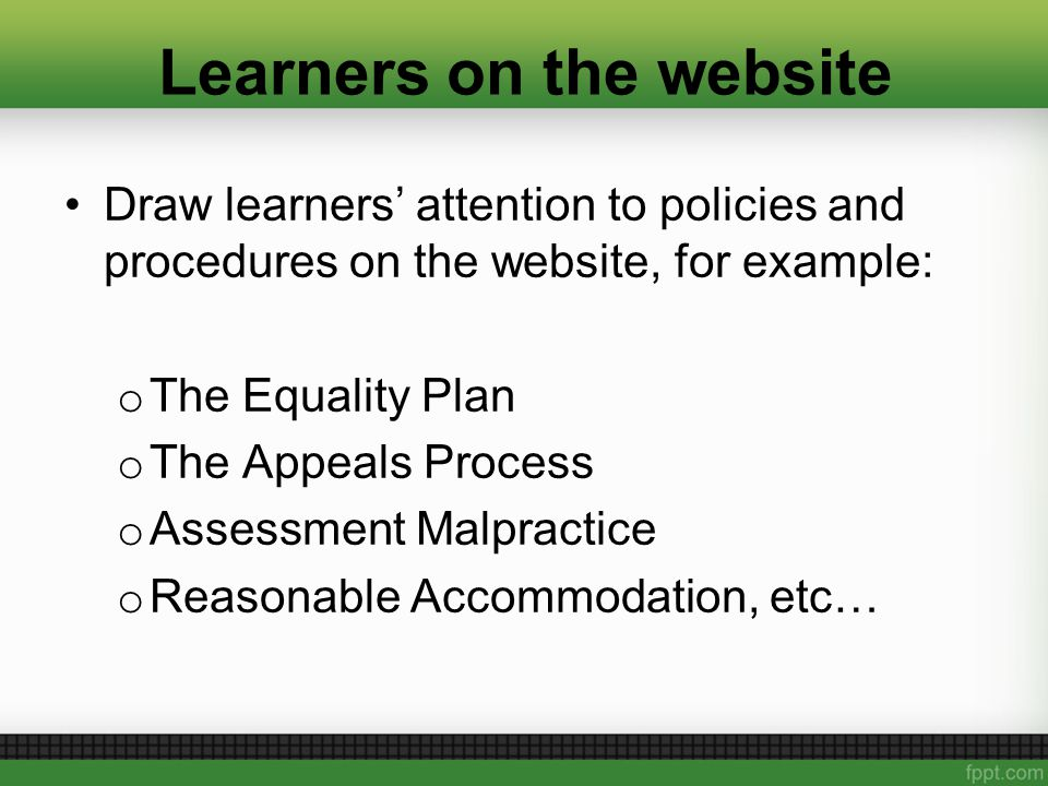 Learners on the website Draw learners' attention to policies and procedures on the website, for example: o The Equality Plan o The Appeals Process o Assessment Malpractice o Reasonable Accommodation, etc…