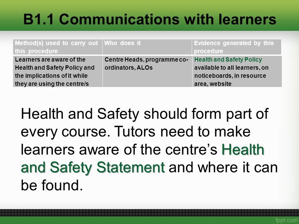 B1.1 Communications with learners Learners are aware of the Health and Safety Policy and the implications of it while they are using the centre/s Centre Heads, programme co- ordinators, ALOs Health and Safety Policy available to all learners, on noticeboards, in resource area, website Method(s) used to carry out this procedure Who does itEvidence generated by this procedure Health and Safety Statement Health and Safety should form part of every course.