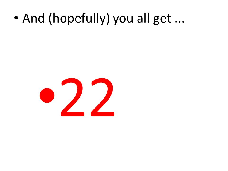 And (hopefully) you all get... 22