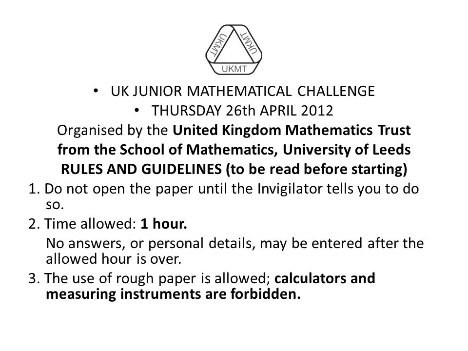 UK JUNIOR MATHEMATICAL CHALLENGE THURSDAY 26th APRIL 2012 Organised by the United Kingdom Mathematics Trust from the School of Mathematics, University of Leeds RULES AND GUIDELINES (to be read before starting) 1.