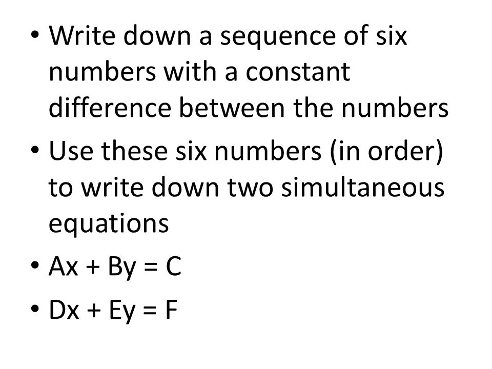 Write down a sequence of six numbers with a constant difference between the numbers Use these six numbers (in order) to write down two simultaneous equations Ax + By = C Dx + Ey = F