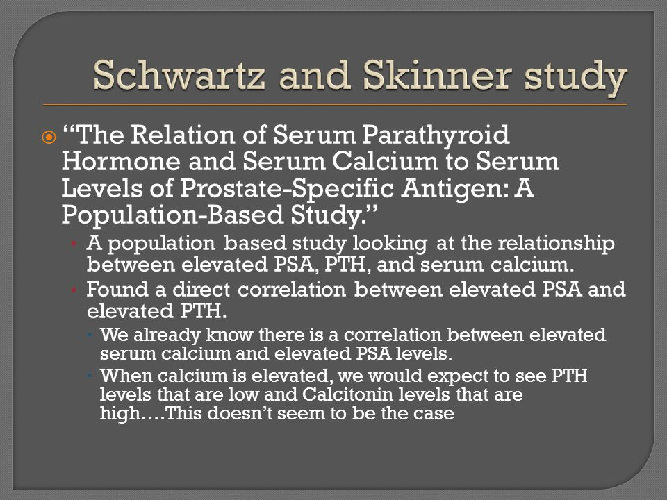  The Relation of Serum Parathyroid Hormone and Serum Calcium to Serum Levels of Prostate-Specific Antigen: A Population-Based Study. A population based study looking at the relationship between elevated PSA, PTH, and serum calcium.