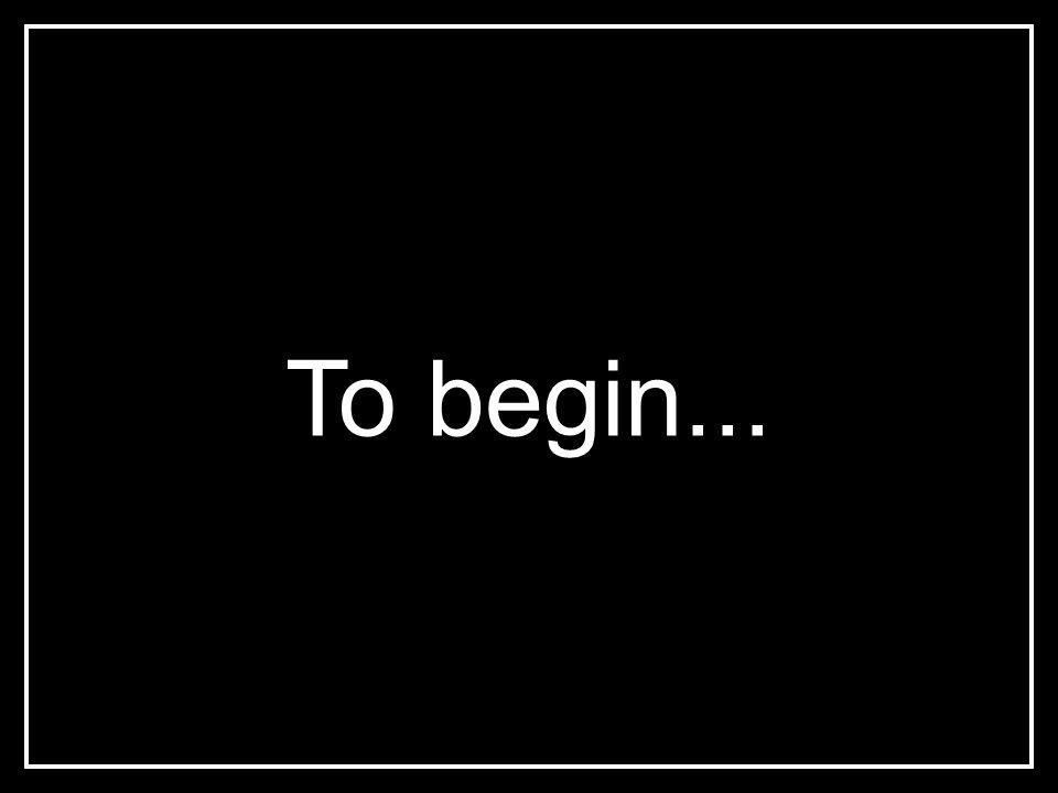 To begin...