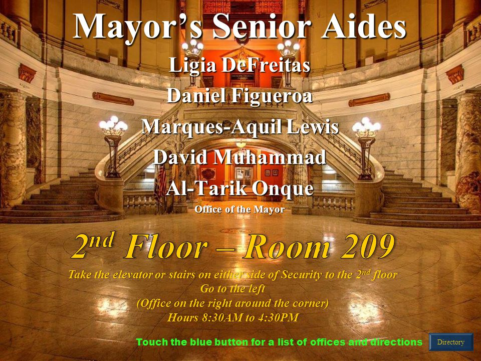 Mayor's Senior Aides Ligia DeFreitas Daniel Figueroa Marques-Aquil Lewis David Muhammad Al-Tarik Onque Office of the Mayor Directory Touch the blue button for a list of offices and directions