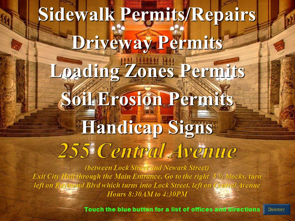 Sidewalk Permits/Repairs Driveway Permits Loading Zones Permits Soil Erosion Permits Handicap Signs Directory Touch the blue button for a list of offices and directions