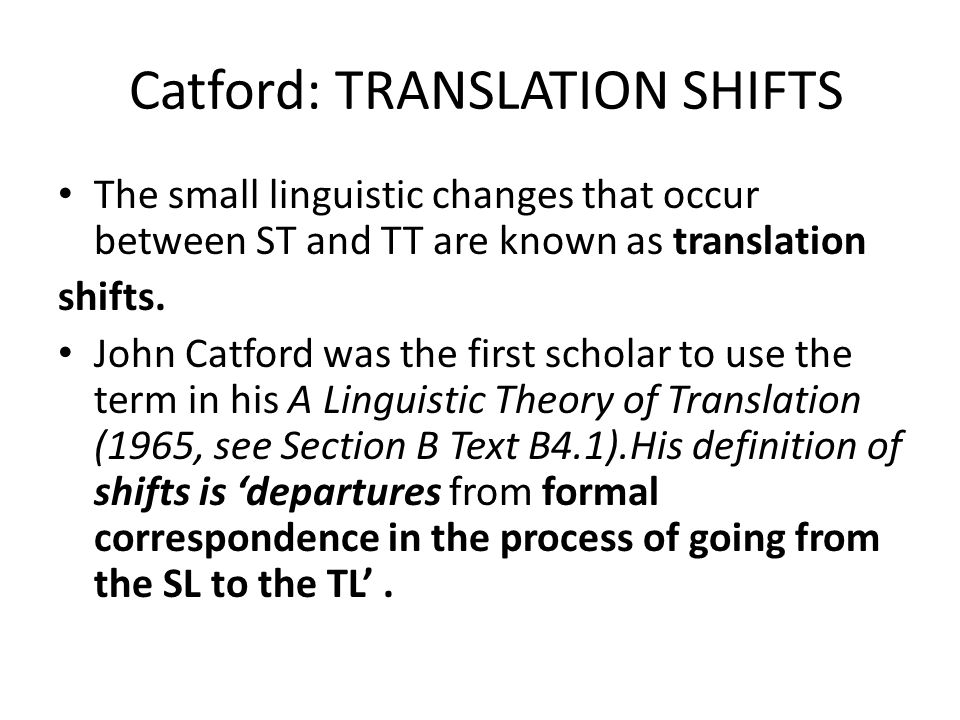 Catford: TRANSLATION SHIFTS The small linguistic changes that occur between ST and TT are known as translation shifts.
