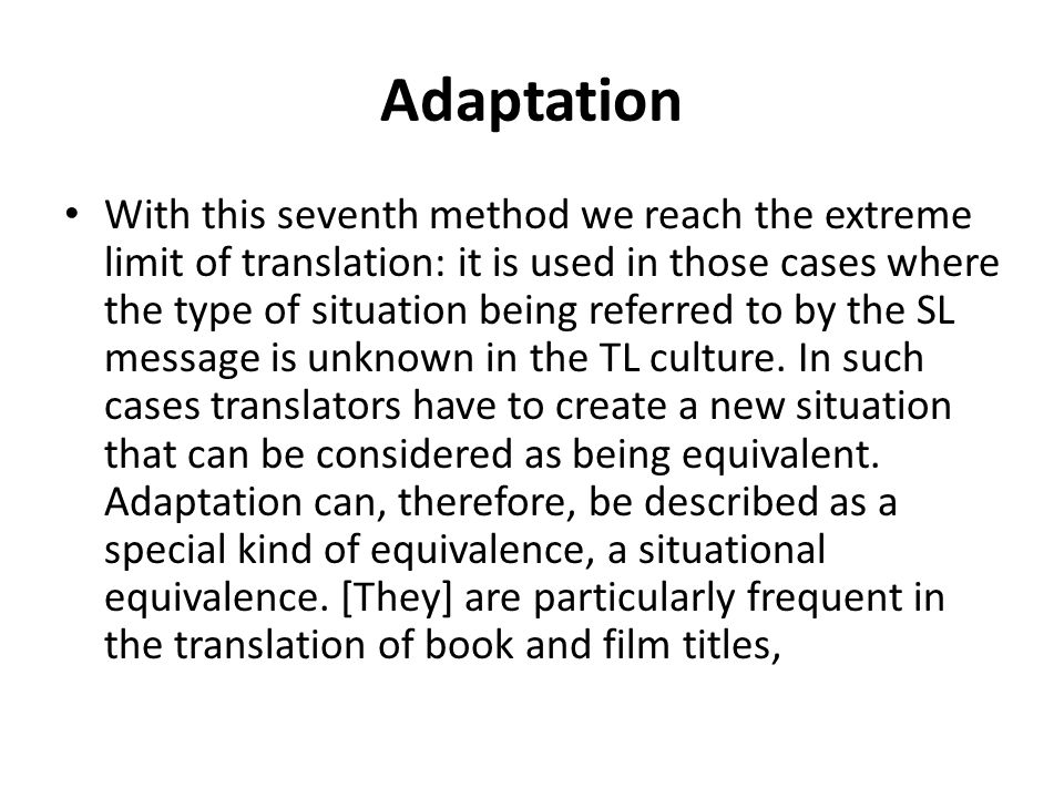 Adaptation With this seventh method we reach the extreme limit of translation: it is used in those cases where the type of situation being referred to by the SL message is unknown in the TL culture.