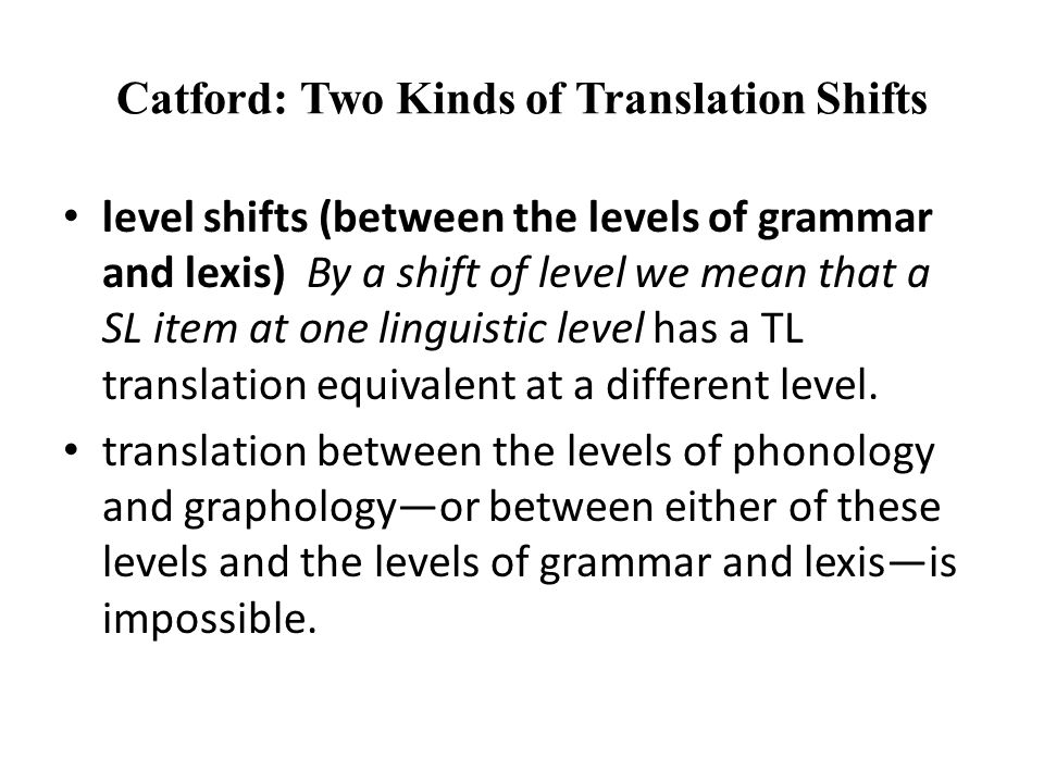 Catford: Two Kinds of Translation Shifts level shifts (between the levels of grammar and lexis) By a shift of level we mean that a SL item at one linguistic level has a TL translation equivalent at a different level.