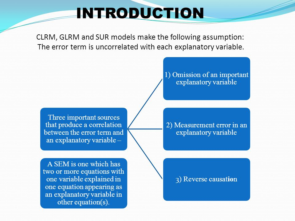 INTRODUCTION CLRM, GLRM and SUR models make the following assumption: The error term is uncorrelated with each explanatory variable.