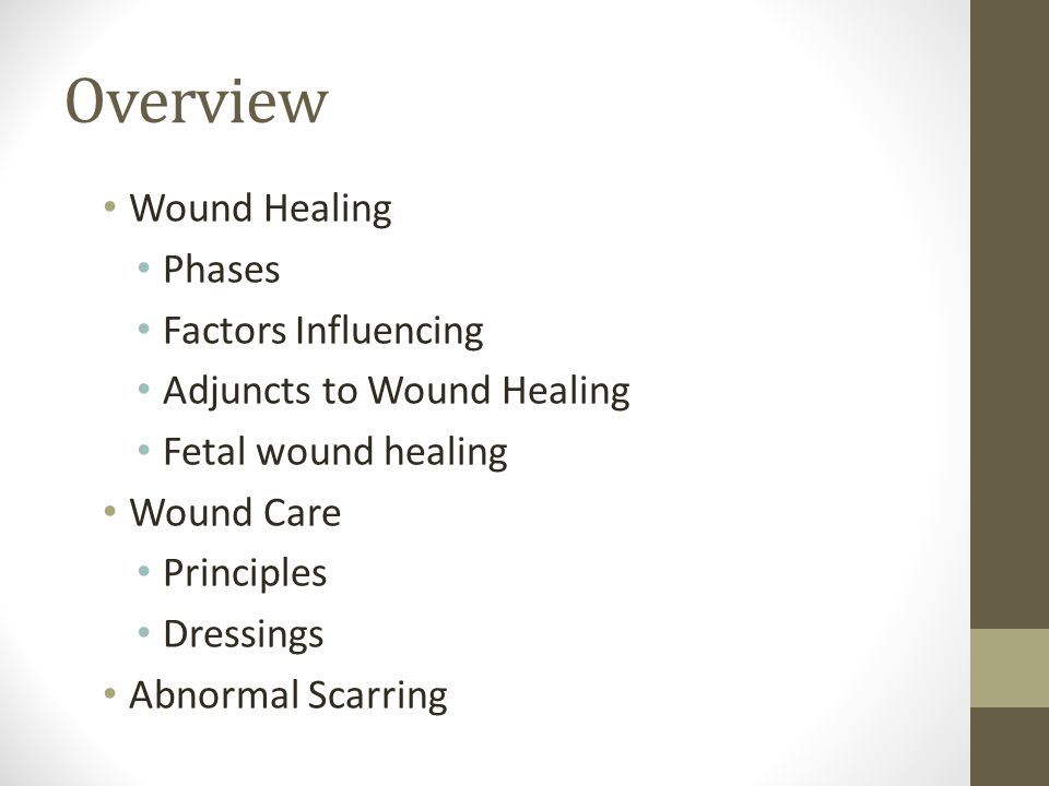 Overview Wound Healing Phases Factors Influencing Adjuncts to Wound Healing Fetal wound healing Wound Care Principles Dressings Abnormal Scarring