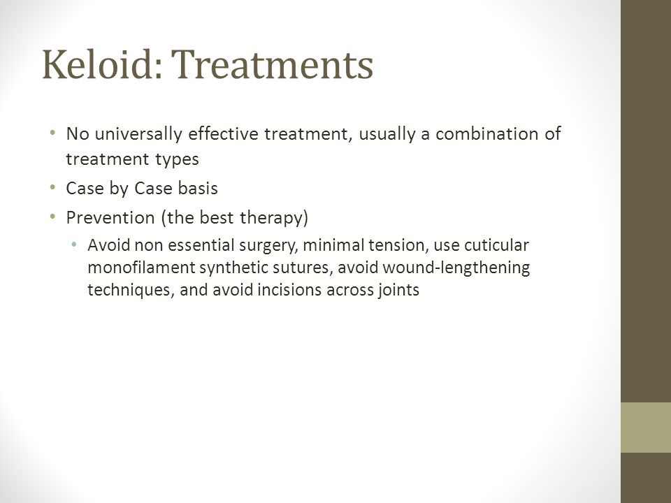Keloid: Treatments No universally effective treatment, usually a combination of treatment types Case by Case basis Prevention (the best therapy) Avoid