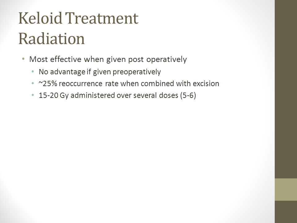 Keloid Treatment Radiation Most effective when given post operatively No advantage if given preoperatively ~25% reoccurrence rate when combined with e