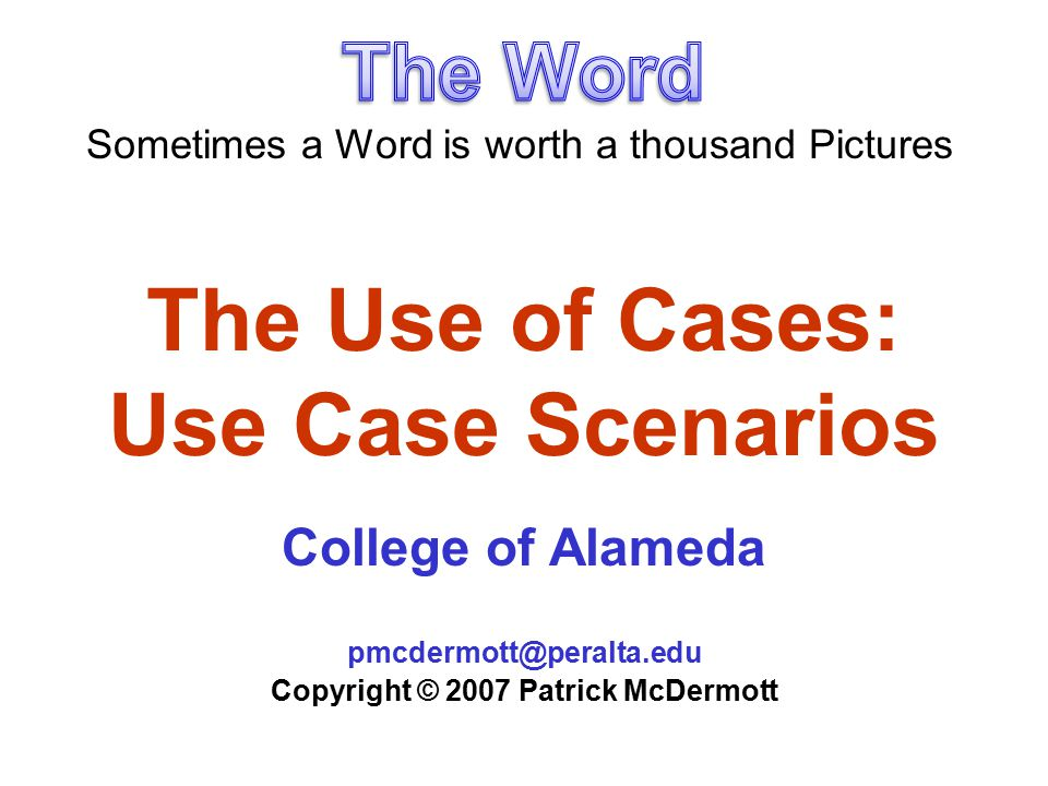 The Use of Cases: Use Case Scenarios College of Alameda pmcdermott@peralta.edu Copyright © 2007 Patrick McDermott Sometimes a Word is worth a thousand Pictures