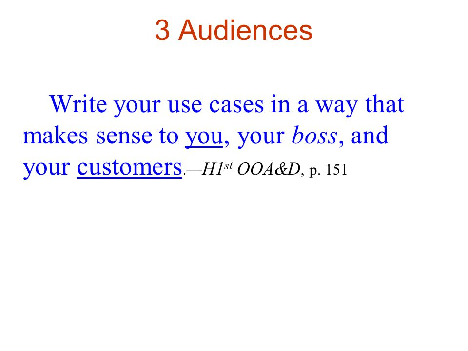 3 Audiences Write your use cases in a way that makes sense to you, your boss, and your customers.— H1 st OOA&D, p.