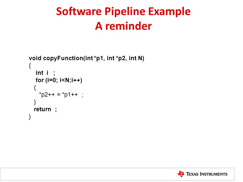 Software Pipeline Example A reminder void copyFunction(int *p1, int *p2, int N) { int i ; for (i=0; i<N;i++) { *p2++ = *p1++ ; } return ; }