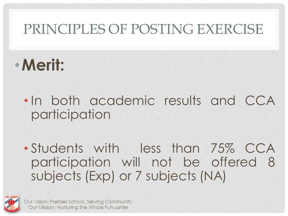 PRINCIPLES OF POSTING EXERCISE Merit: In both academic results and CCA participation Students with less than 75% CCA participation will not be offered 8 subjects (Exp) or 7 subjects (NA) Our Vision: Premier School, Serving Community Our Mission: Nurturing the Whole Fuhuanite