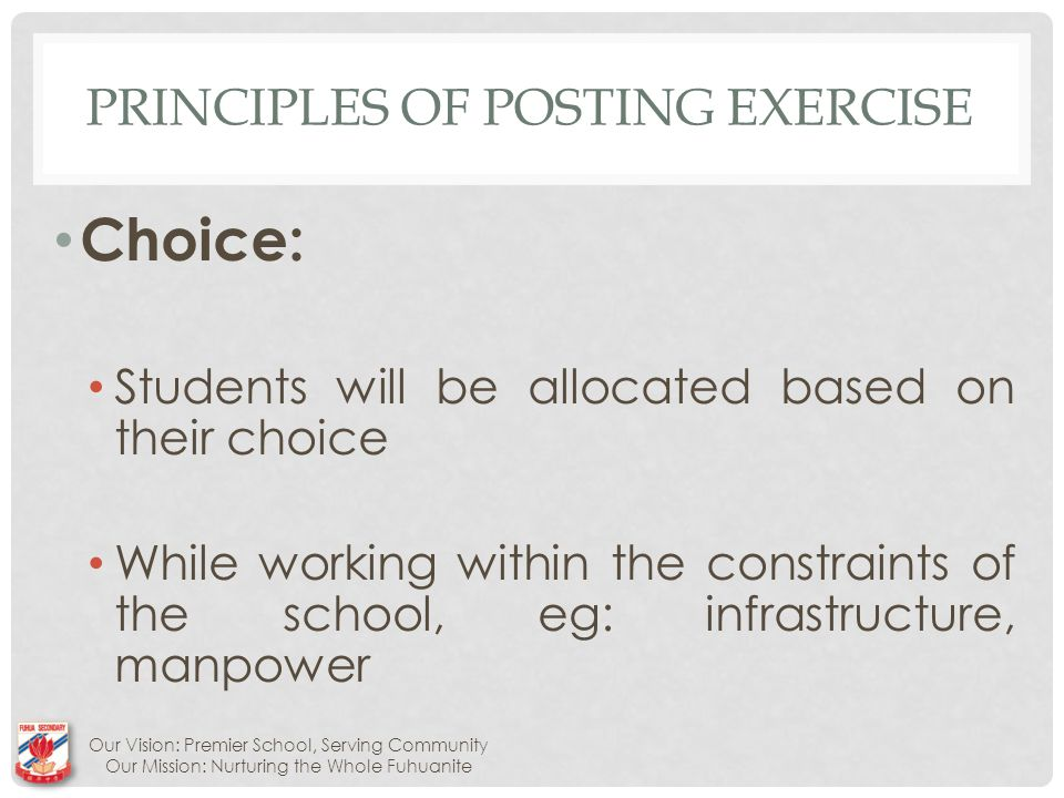 PRINCIPLES OF POSTING EXERCISE Choice: Students will be allocated based on their choice While working within the constraints of the school, eg: infrastructure, manpower Our Vision: Premier School, Serving Community Our Mission: Nurturing the Whole Fuhuanite