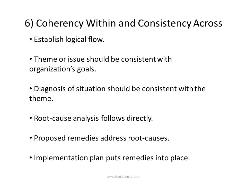 6) Coherency Within and Consistency Across Establish logical flow. Theme or issue should be consistent with organization's goals. Diagnosis of situati