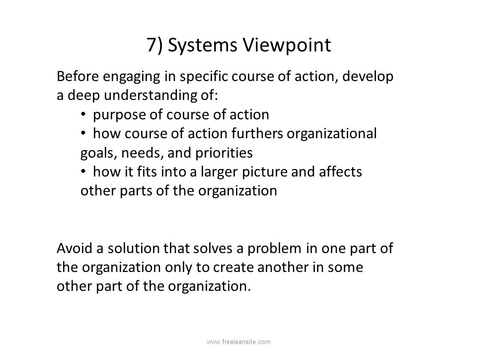 7) Systems Viewpoint Before engaging in specific course of action, develop a deep understanding of: purpose of course of action how course of action f
