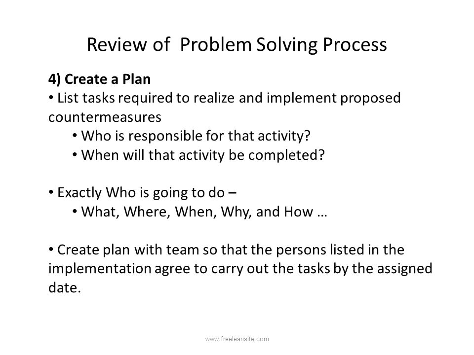 Review of Problem Solving Process 4) Create a Plan List tasks required to realize and implement proposed countermeasures Who is responsible for that a