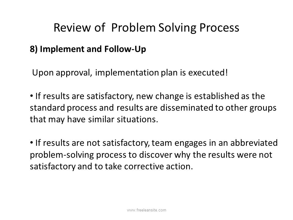 Review of Problem Solving Process 8) Implement and Follow-Up Upon approval, implementation plan is executed! If results are satisfactory, new change i