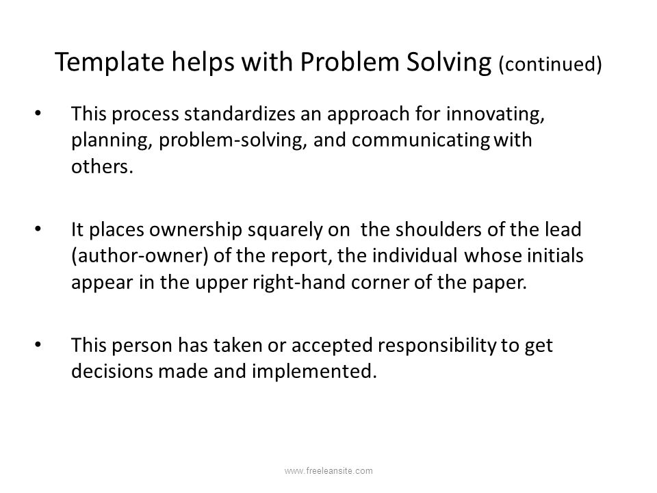 Template helps with Problem Solving (continued) This process standardizes an approach for innovating, planning, problem-solving, and communicating wit