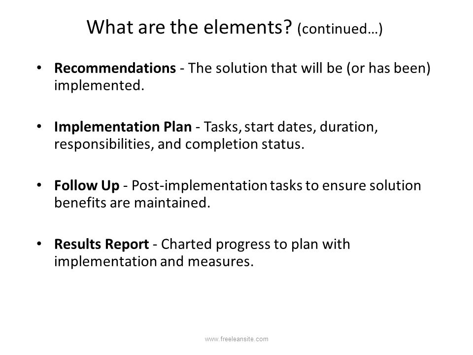 What are the elements? (continued…) Recommendations - The solution that will be (or has been) implemented. Implementation Plan - Tasks, start dates, d