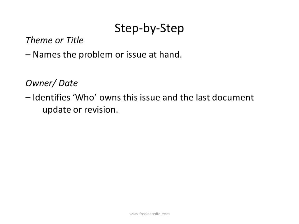 Step-by-Step Theme or Title – Names the problem or issue at hand. Owner/ Date – Identifies 'Who' owns this issue and the last document update or revis