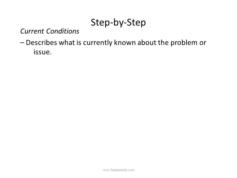 Step-by-Step Current Conditions – Describes what is currently known about the problem or issue. www.freeleansite.com