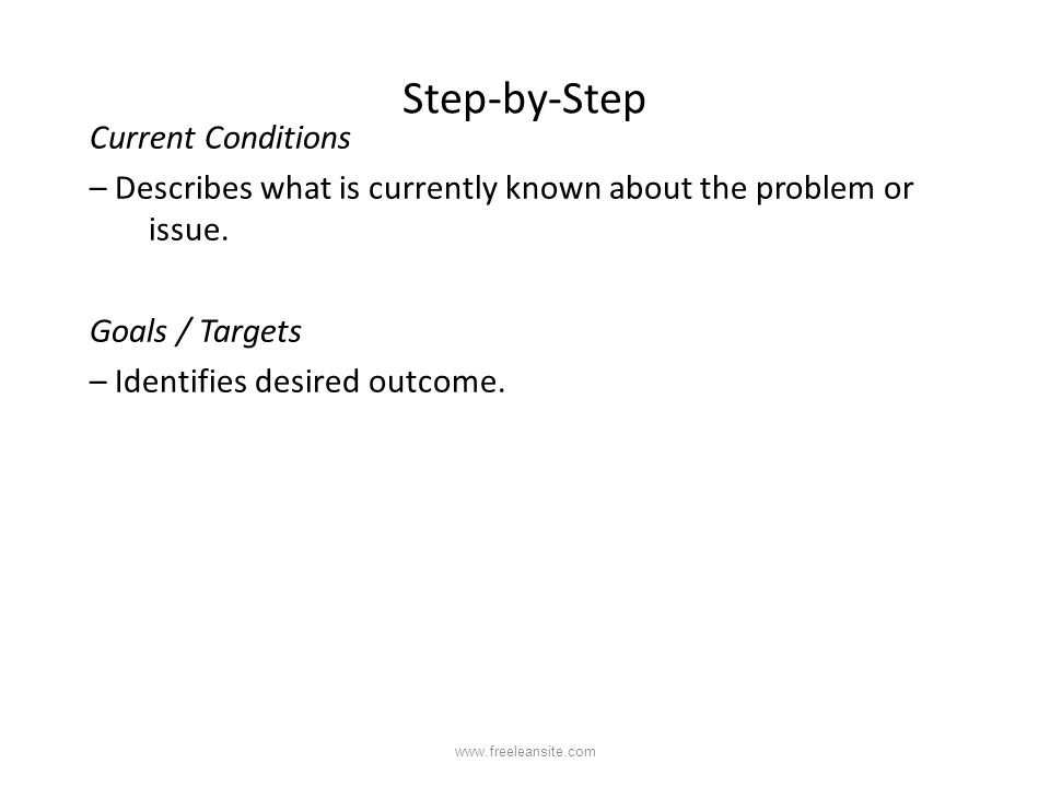 Step-by-Step Current Conditions – Describes what is currently known about the problem or issue. Goals / Targets – Identifies desired outcome. www.free