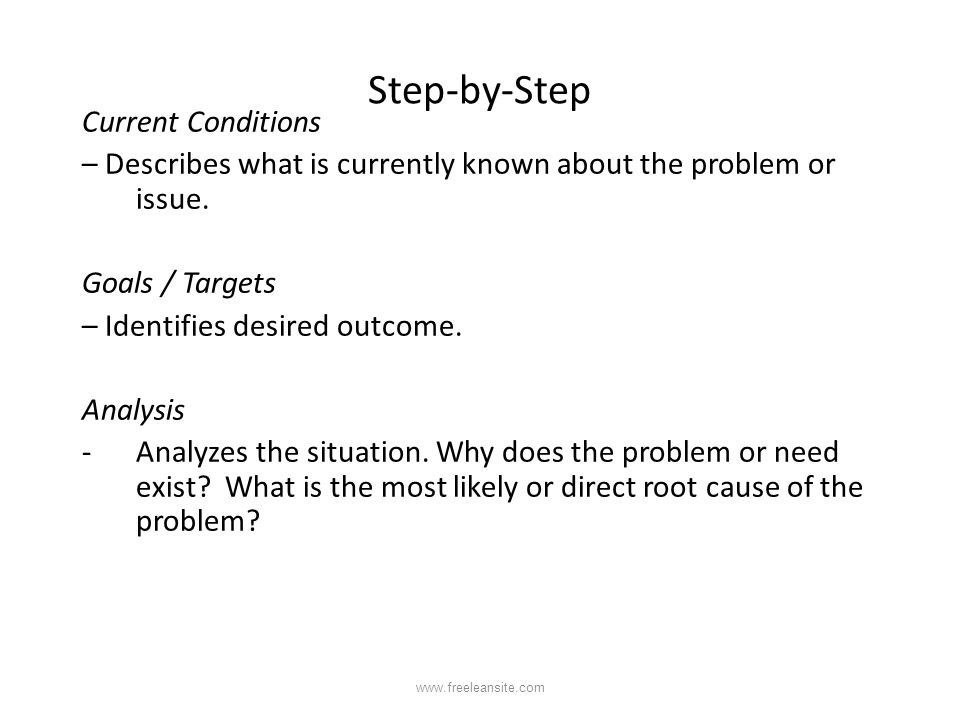 Step-by-Step Current Conditions – Describes what is currently known about the problem or issue. Goals / Targets – Identifies desired outcome. Analysis