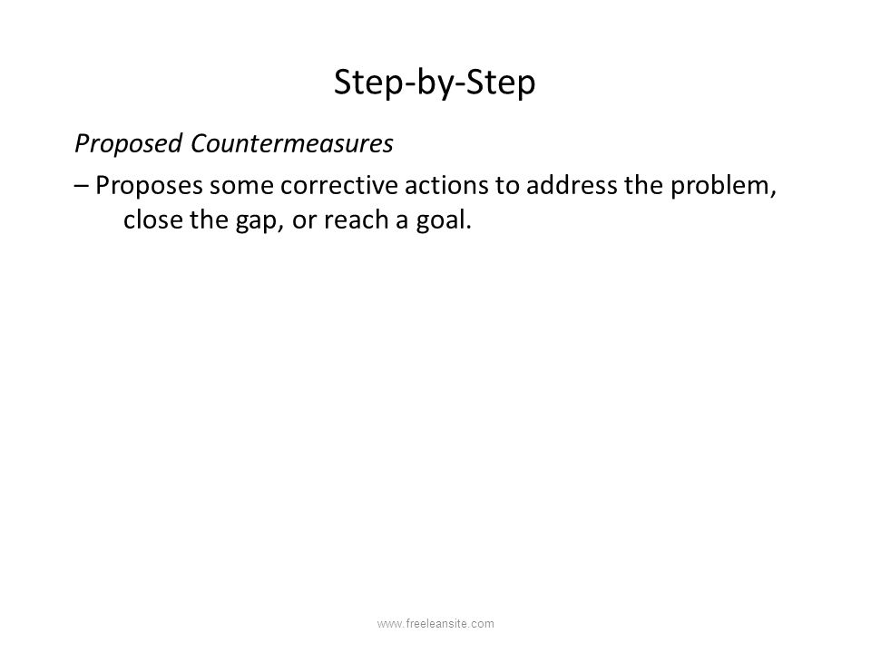 Step-by-Step Proposed Countermeasures – Proposes some corrective actions to address the problem, close the gap, or reach a goal. www.freeleansite.com