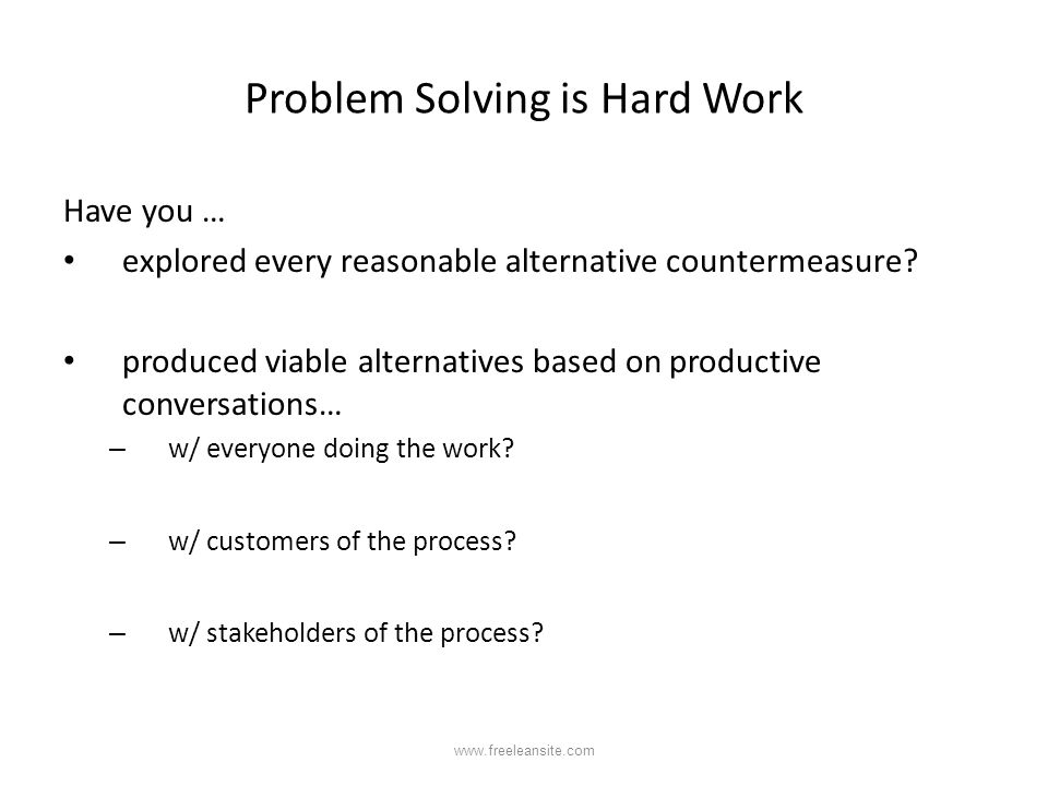 Problem Solving is Hard Work Have you … explored every reasonable alternative countermeasure? produced viable alternatives based on productive convers