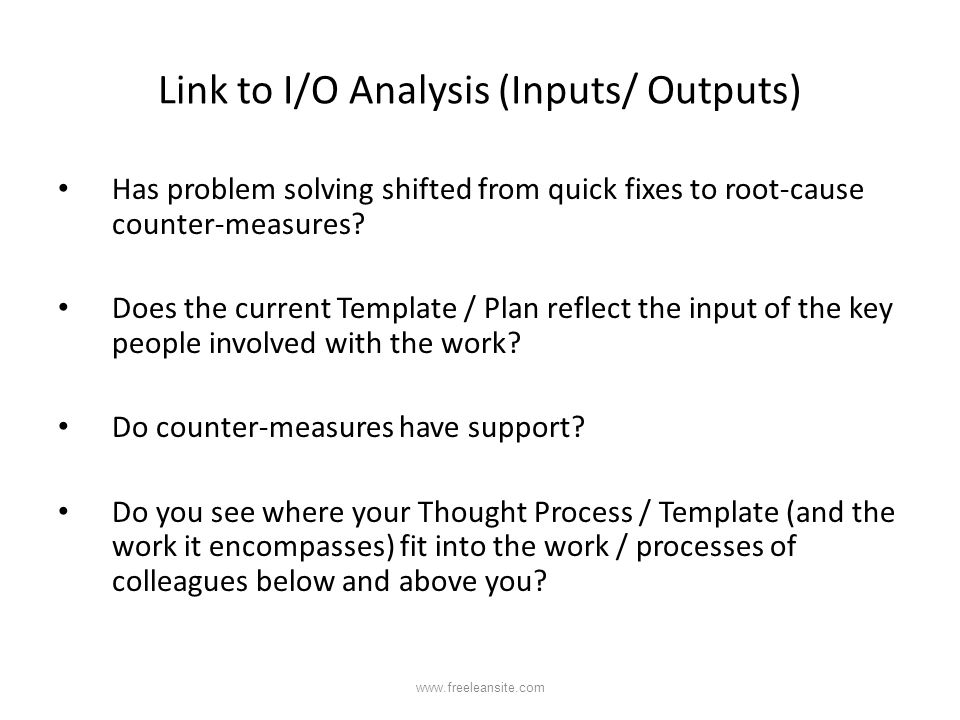 Link to I/O Analysis (Inputs/ Outputs) Has problem solving shifted from quick fixes to root-cause counter-measures? Does the current Template / Plan r