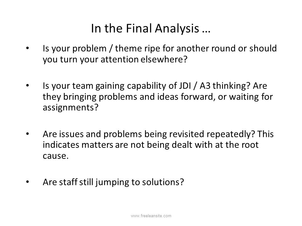 In the Final Analysis … Is your problem / theme ripe for another round or should you turn your attention elsewhere? Is your team gaining capability of