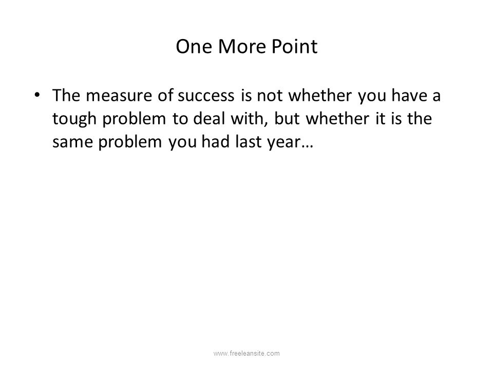 One More Point The measure of success is not whether you have a tough problem to deal with, but whether it is the same problem you had last year… www.